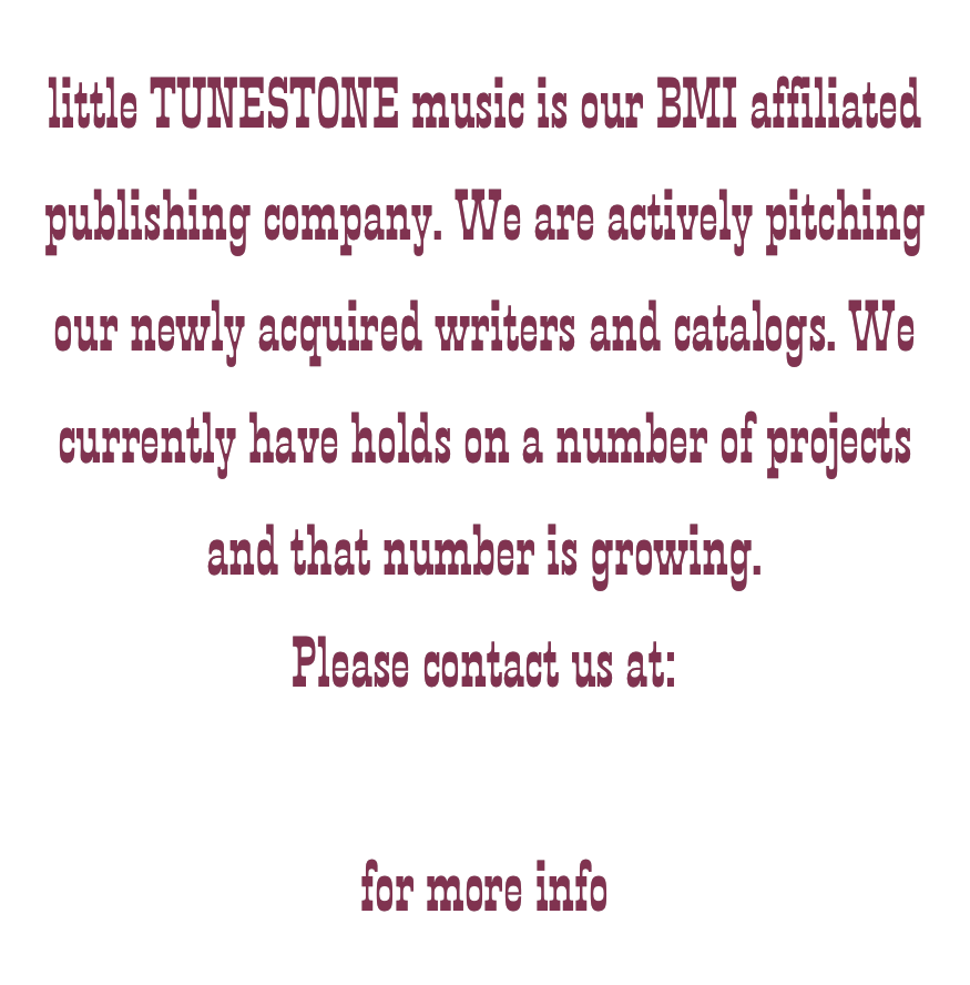 little TUNESTONE music is our BMI affiliated publishing company. We are actively pitching our newly acquired writers and catalogs. We currently have holds on a number of projects and that number is growing. Please contact us at: songs@l-passomusicgroup.com   for more info